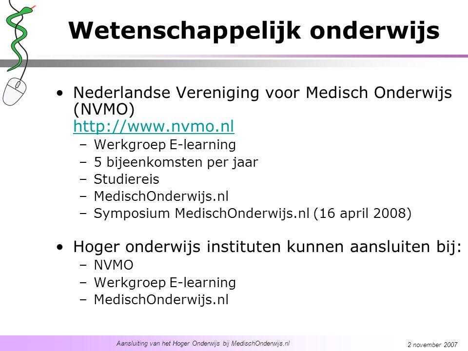 Aansluiting van het Hoger Onderwijs bij MedischOnderwijs.nl 2 november 2007 Wetenschappelijk onderwijs Nederlandse Vereniging voor Medisch Onderwijs (NVMO) http://www.nvmo.nl http://www.nvmo.nl –Werkgroep E-learning –5 bijeenkomsten per jaar –Studiereis –MedischOnderwijs.nl –Symposium MedischOnderwijs.nl (16 april 2008) Hoger onderwijs instituten kunnen aansluiten bij: –NVMO –Werkgroep E-learning –MedischOnderwijs.nl