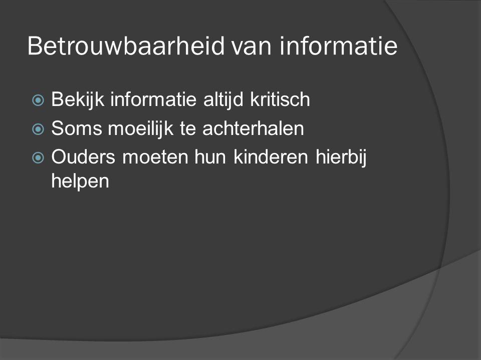 Betrouwbaarheid van informatie  Bekijk informatie altijd kritisch  Soms moeilijk te achterhalen  Ouders moeten hun kinderen hierbij helpen