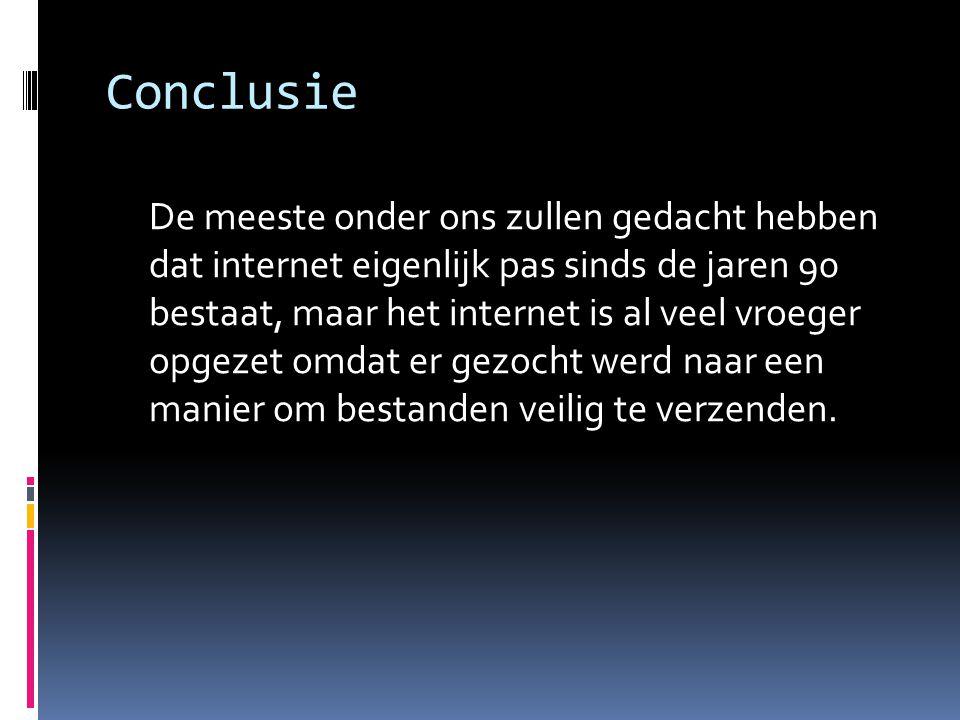 Conclusie De meeste onder ons zullen gedacht hebben dat internet eigenlijk pas sinds de jaren 90 bestaat, maar het internet is al veel vroeger opgezet