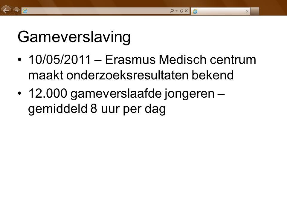 Gameverslaving 10/05/2011 – Erasmus Medisch centrum maakt onderzoeksresultaten bekend 12.000 gameverslaafde jongeren – gemiddeld 8 uur per dag