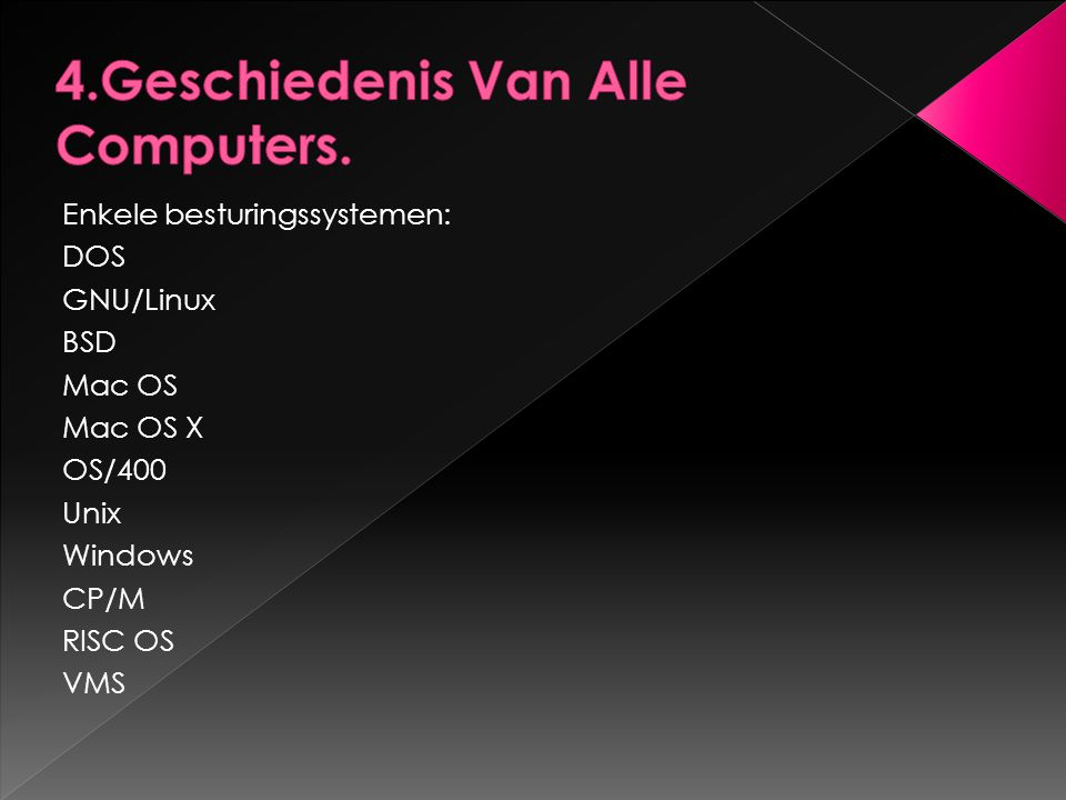 Enkele besturingssystemen: DOS GNU/Linux BSD Mac OS Mac OS X OS/400 Unix Windows CP/M RISC OS VMS