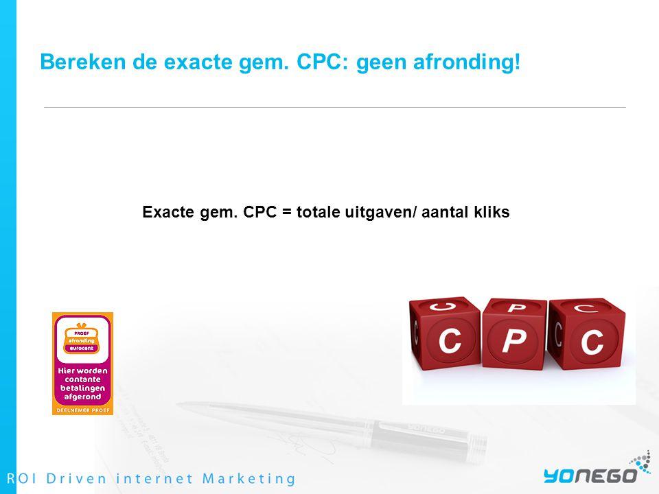Bereken de exacte gem. CPC: geen afronding! Exacte gem. CPC = totale uitgaven/ aantal kliks