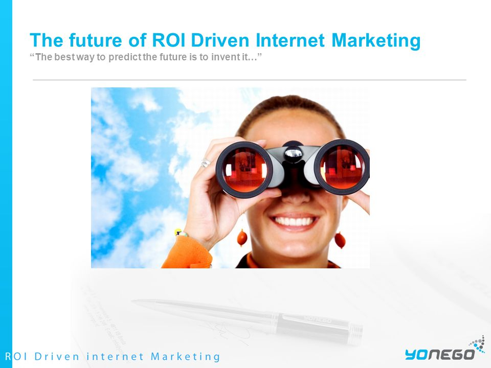 The future of ROI Driven Internet Marketing The best way to predict the future is to invent it…