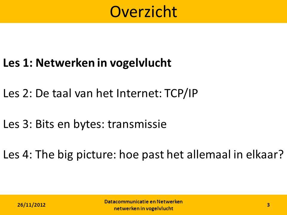 26/11/2012 Datacommunicatie en Netwerken netwerken in vogelvlucht 3 Overzicht Les 1: Netwerken in vogelvlucht Les 2: De taal van het Internet: TCP/IP Les 3: Bits en bytes: transmissie Les 4: The big picture: hoe past het allemaal in elkaar?