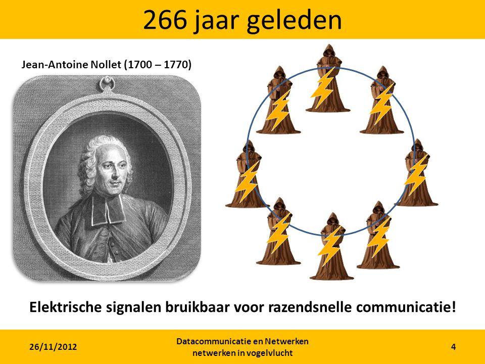 26/11/2012 Datacommunicatie en Netwerken netwerken in vogelvlucht 4 266 jaar geleden Jean-Antoine Nollet (1700 – 1770) Elektrische signalen bruikbaar voor razendsnelle communicatie!