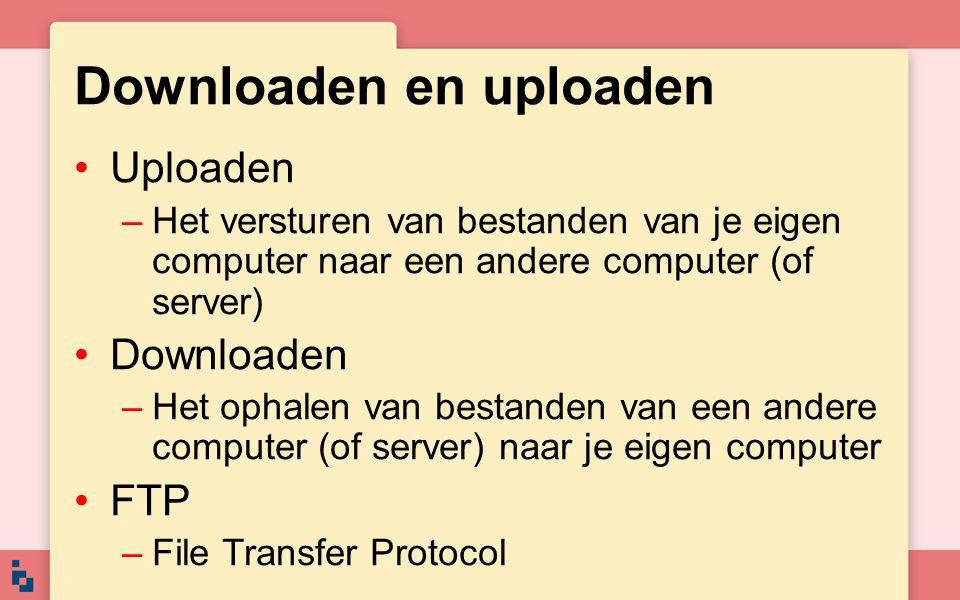 Downloaden en uploaden Uploaden –Het versturen van bestanden van je eigen computer naar een andere computer (of server) Downloaden –Het ophalen van be
