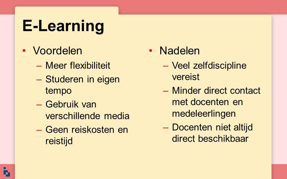 E-Learning Voordelen –Meer flexibiliteit –Studeren in eigen tempo –Gebruik van verschillende media –Geen reiskosten en reistijd Nadelen –Veel zelfdisc