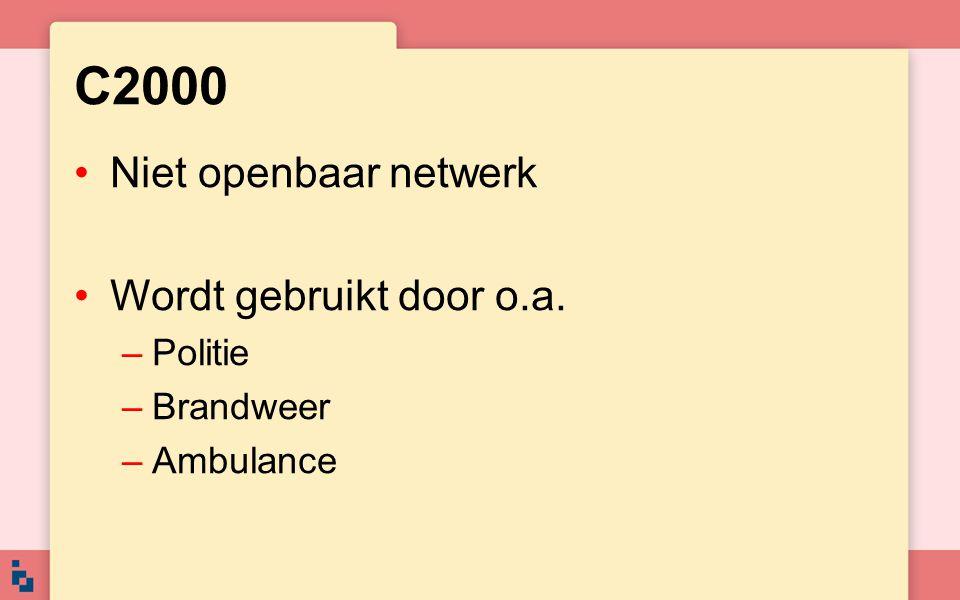 C2000 Niet openbaar netwerk Wordt gebruikt door o.a. –Politie –Brandweer –Ambulance