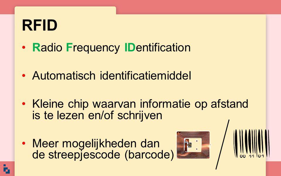 RFID Radio Frequency IDentification Automatisch identificatiemiddel Kleine chip waarvan informatie op afstand is te lezen en/of schrijven Meer mogelij
