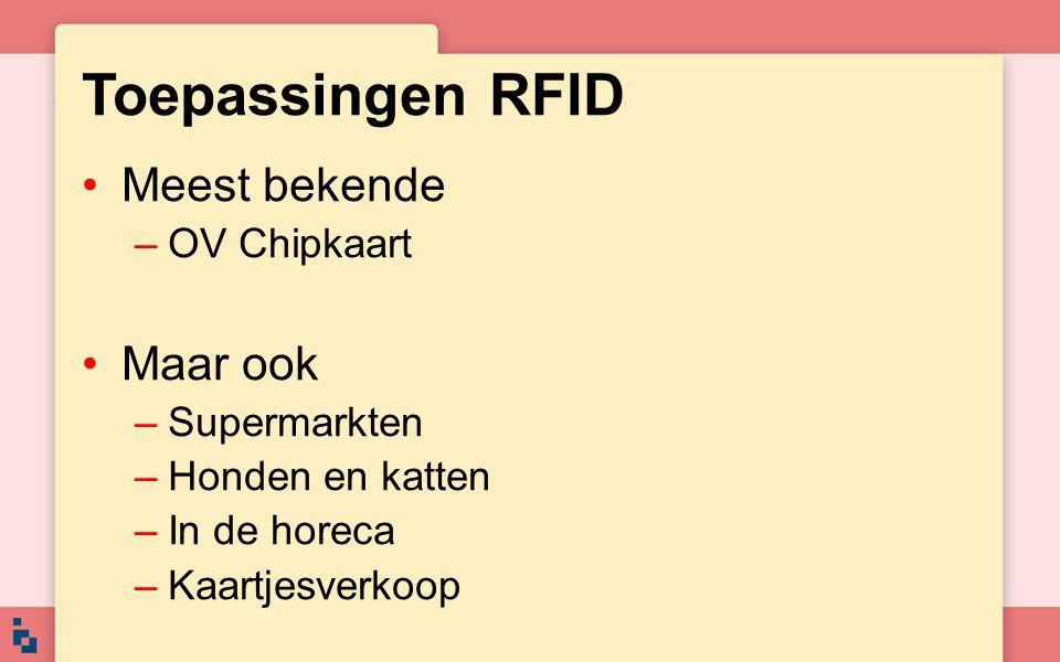 Toepassingen RFID Meest bekende –OV Chipkaart Maar ook –Supermarkten –Honden en katten –In de horeca –Kaartjesverkoop