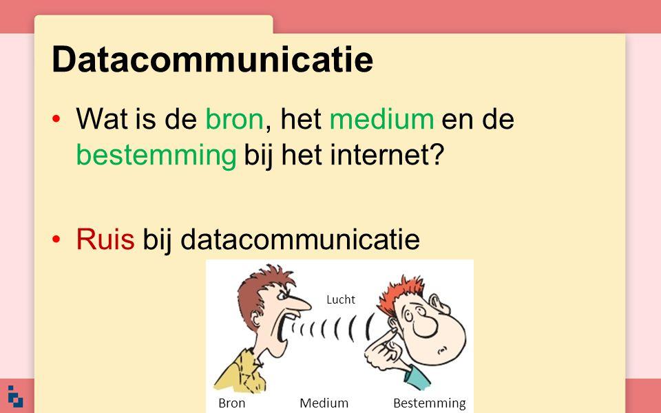 Datacommunicatie Wat is de bron, het medium en de bestemming bij het internet? Ruis bij datacommunicatie Bron Medium Bestemming Lucht
