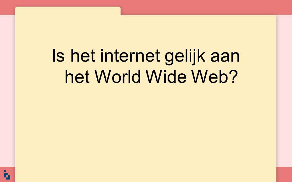Is het internet gelijk aan het World Wide Web?