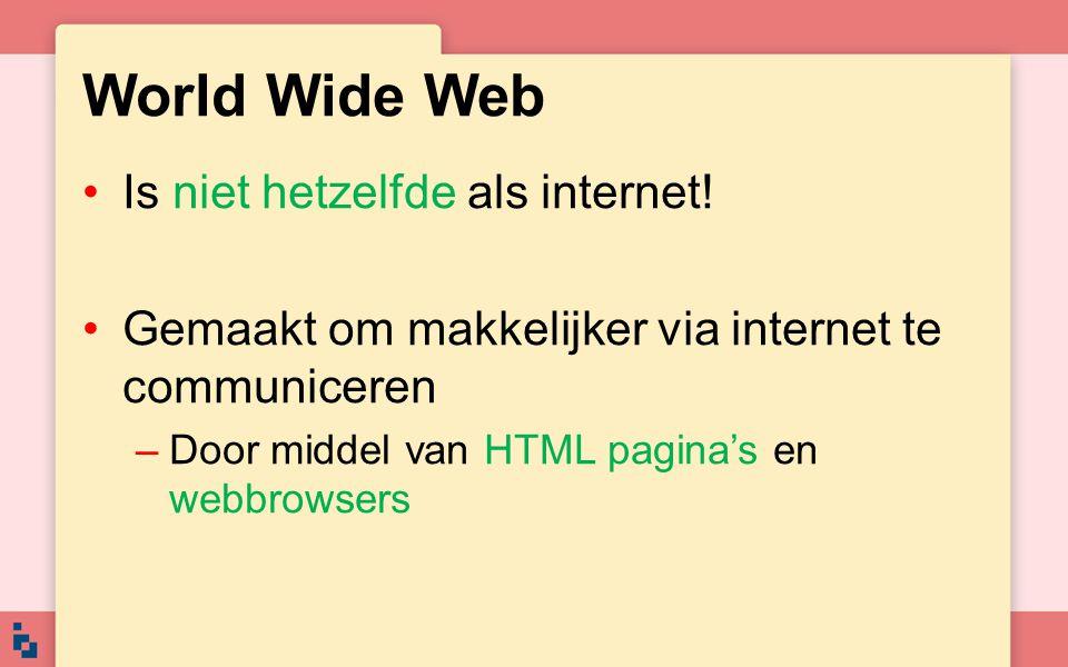 World Wide Web Is niet hetzelfde als internet! Gemaakt om makkelijker via internet te communiceren –Door middel van HTML pagina's en webbrowsers