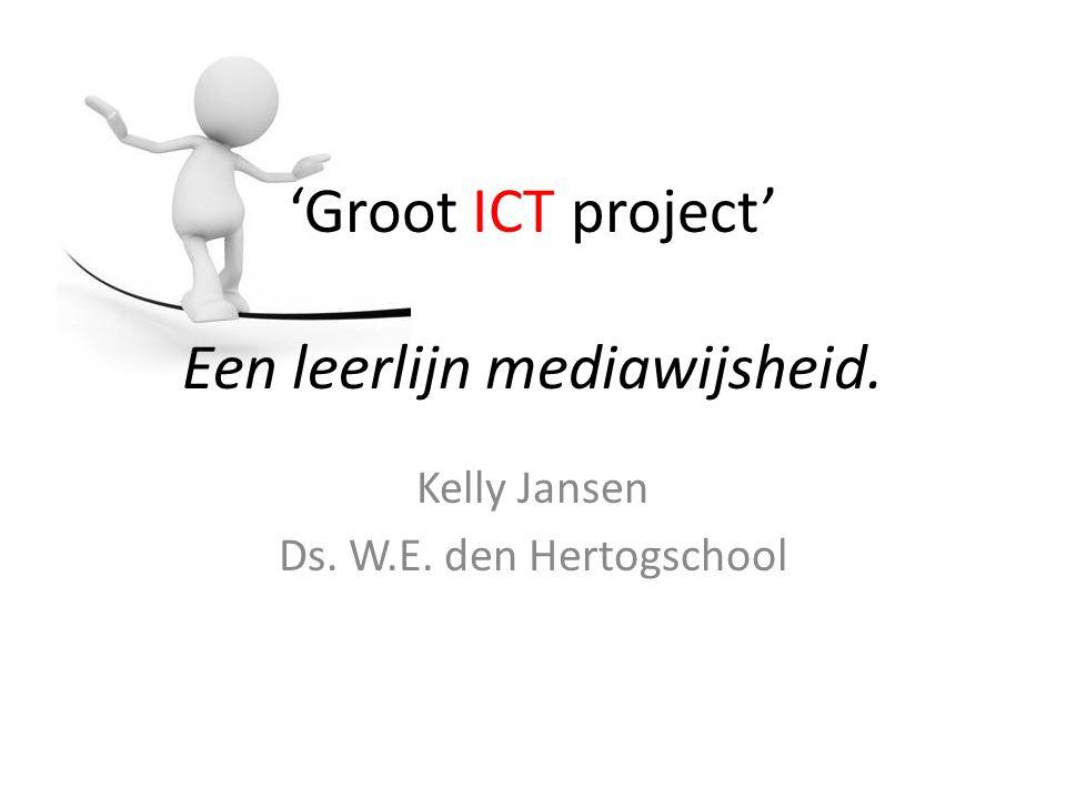 'Groot ICT project' Een leerlijn mediawijsheid. Kelly Jansen Ds. W.E. den Hertogschool