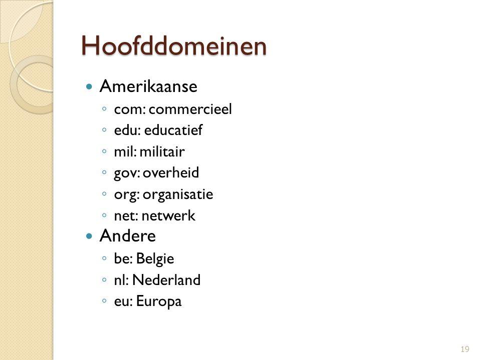 Hoofddomeinen Amerikaanse ◦ com: commercieel ◦ edu: educatief ◦ mil: militair ◦ gov: overheid ◦ org: organisatie ◦ net: netwerk Andere ◦ be: Belgie ◦