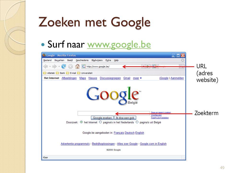 Zoeken met Google Surf naar www.google.bewww.google.be 49 URL (adres website) Zoekterm