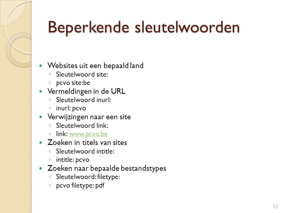 Beperkende sleutelwoorden Websites uit een bepaald land ◦ Sleutelwoord site: ◦ pcvo site:be Vermeldingen in de URL ◦ Sleutelwoord inurl: ◦ inurl: pcvo