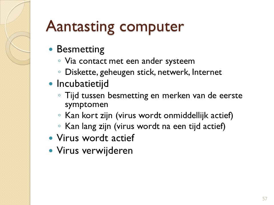 Aantasting computer Besmetting ◦ Via contact met een ander systeem ◦ Diskette, geheugen stick, netwerk, Internet Incubatietijd ◦ Tijd tussen besmettin