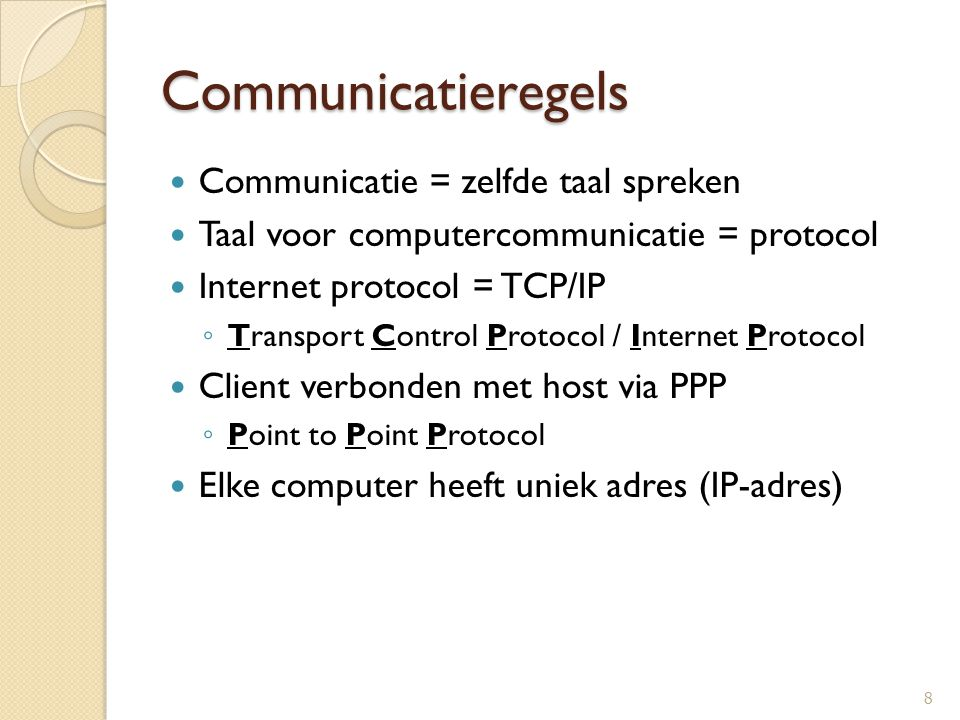 Communicatieregels Communicatie = zelfde taal spreken Taal voor computercommunicatie = protocol Internet protocol = TCP/IP ◦ Transport Control Protoco