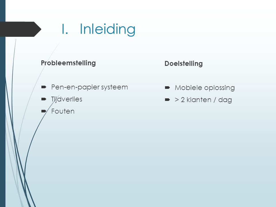 I. lnleiding Probleemstelling  Pen-en-papier systeem  Tijdverlies  Fouten Doelstelling  Mobiele oplossing  > 2 klanten / dag