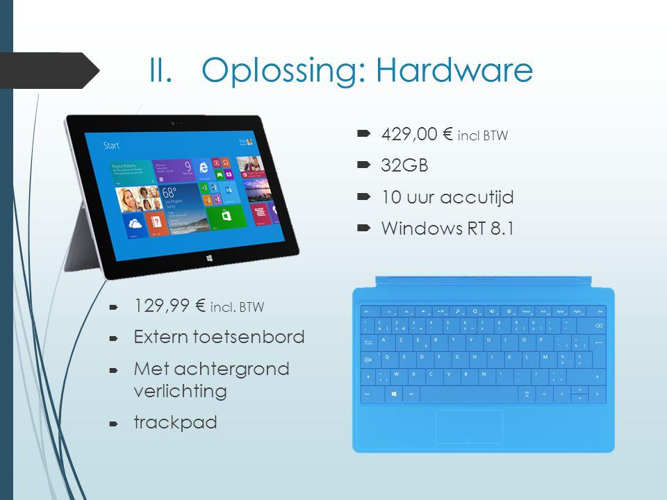II. Oplossing: Hardware  429,00 € incl BTW  32GB  10 uur accutijd  Windows RT 8.1  129,99 € incl. BTW  Extern toetsenbord  Met achtergrond verl