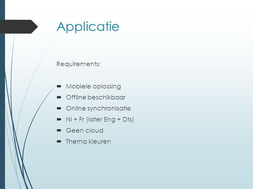 Applicatie Requirements:  Mobiele oplossing  Offline beschikbaar  Online synchronisatie  Nl + Fr (later Eng + Dts)  Geen cloud  Thema kleuren