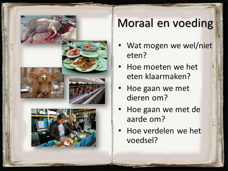 Moraal en voeding Wat mogen we wel/niet eten? Hoe moeten we het eten klaarmaken? Hoe gaan we met dieren om? Hoe gaan we met de aarde om? Hoe verdelen
