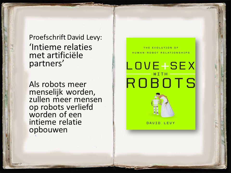 Proefschrift David Levy: 'Intieme relaties met artificiële partners' Als robots meer menselijk worden, zullen meer mensen op robots verliefd worden of