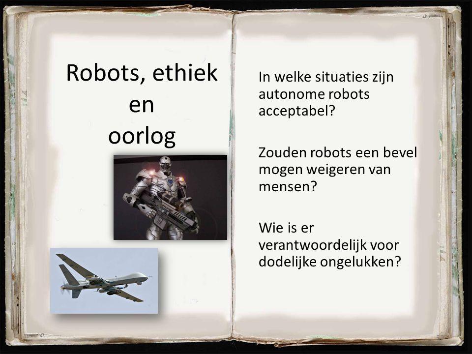 Robots, ethiek en oorlog In welke situaties zijn autonome robots acceptabel? Zouden robots een bevel mogen weigeren van mensen? Wie is er verantwoorde