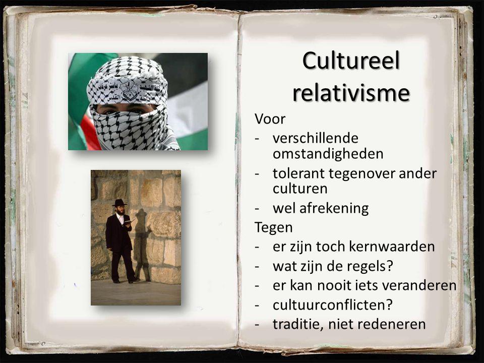 Cultureel relativisme Voor -verschillende omstandigheden -tolerant tegenover ander culturen -wel afrekening Tegen -er zijn toch kernwaarden -wat zijn