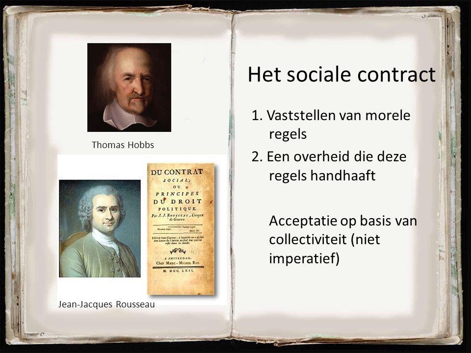 Het sociale contract 1. Vaststellen van morele regels 2. Een overheid die deze regels handhaaft Acceptatie op basis van collectiviteit (niet imperatie