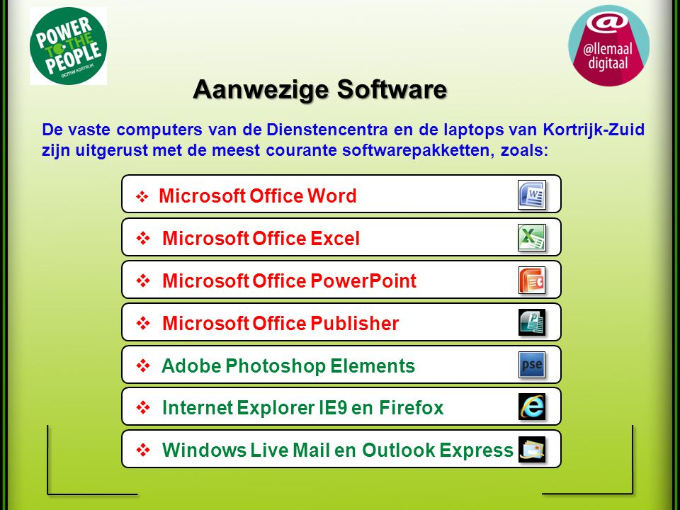 Aanwezige Software De vaste computers van de Dienstencentra en de laptops van Kortrijk-Zuid zijn uitgerust met de meest courante softwarepakketten, zoals: ff  Microsoft Office Word ff  Microsoft Office Excel ff  Microsoft Office PowerPoint ff  Microsoft Office Publisher ff  Adobe Photoshop Elements ff  Internet Explorer IE9 en Firefox ff  Windows Live Mail en Outlook Express