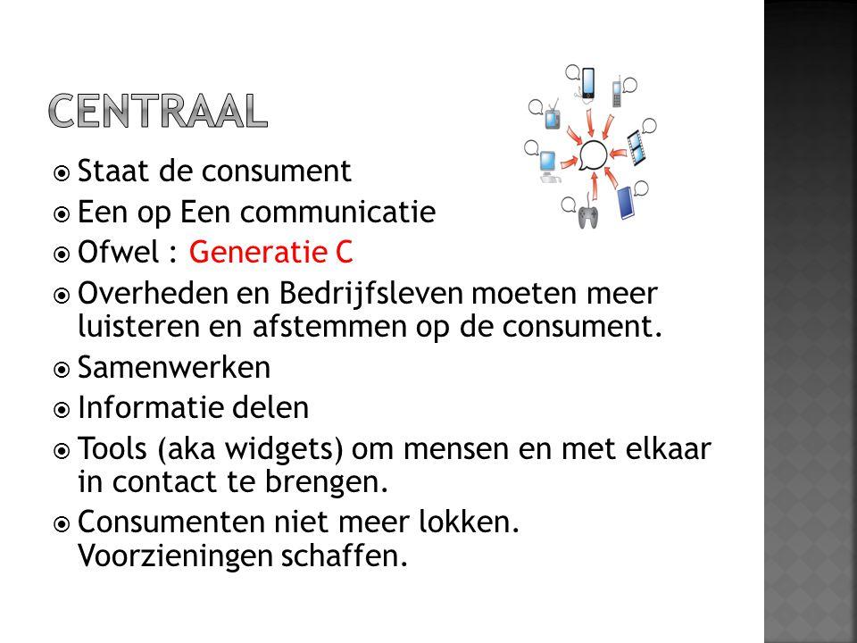  Staat de consument  Een op Een communicatie  Ofwel : Generatie C  Overheden en Bedrijfsleven moeten meer luisteren en afstemmen op de consument.