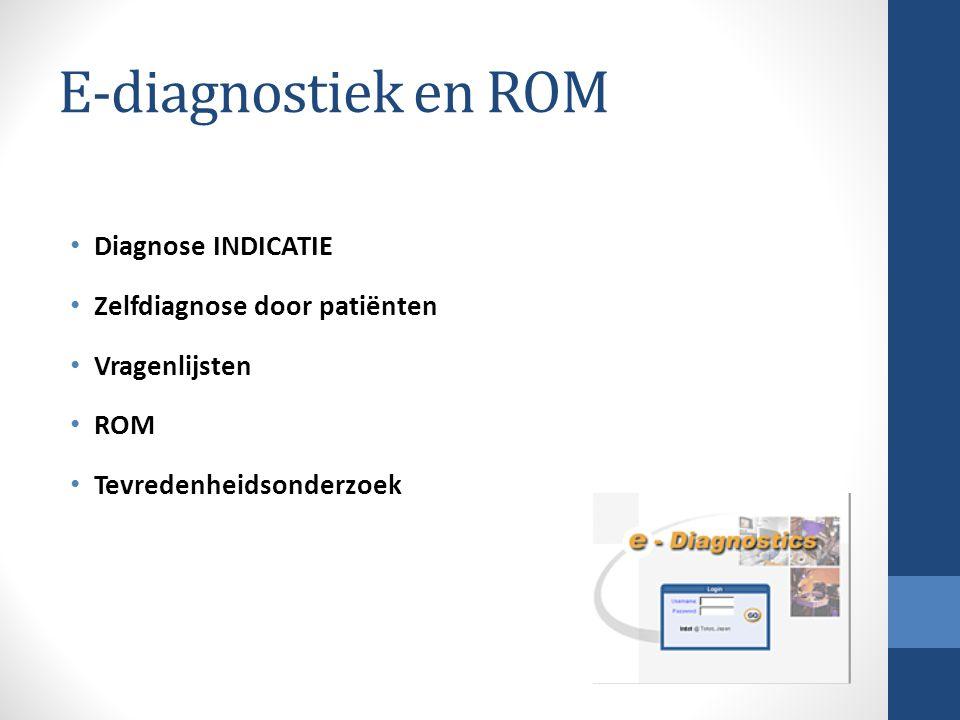 E-diagnostiek en ROM Diagnose INDICATIE Zelfdiagnose door patiënten Vragenlijsten ROM Tevredenheidsonderzoek
