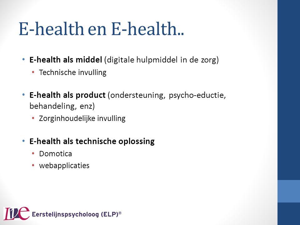 E-health en E-health.. E-health als middel (digitale hulpmiddel in de zorg) Technische invulling E-health als product (ondersteuning, psycho-eductie,