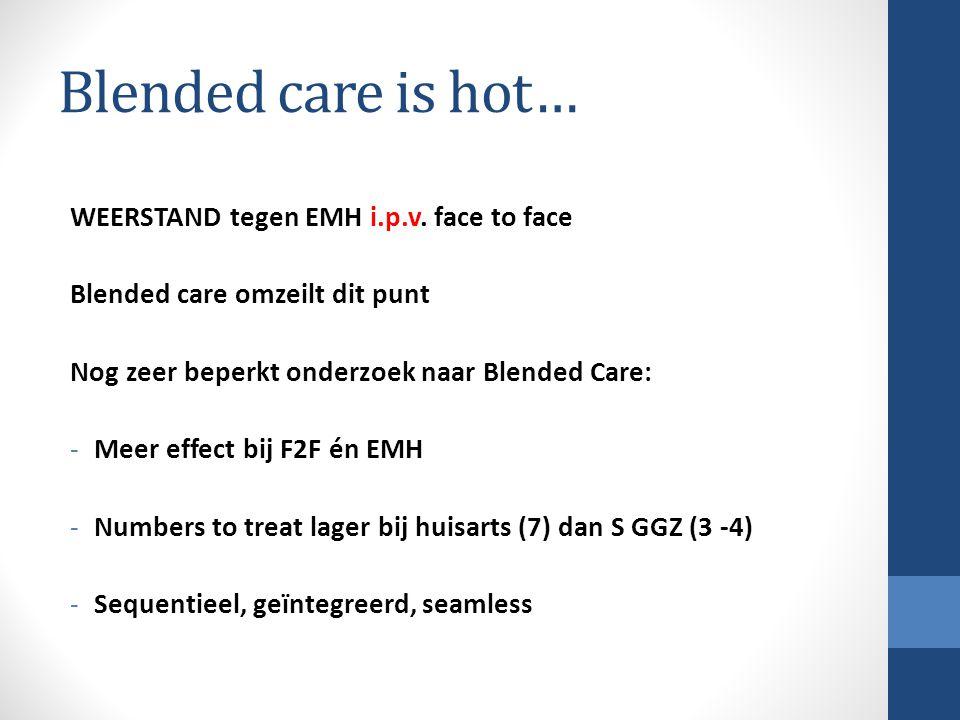 Blended care is hot… WEERSTAND tegen EMH i.p.v. face to face Blended care omzeilt dit punt Nog zeer beperkt onderzoek naar Blended Care: -Meer effect