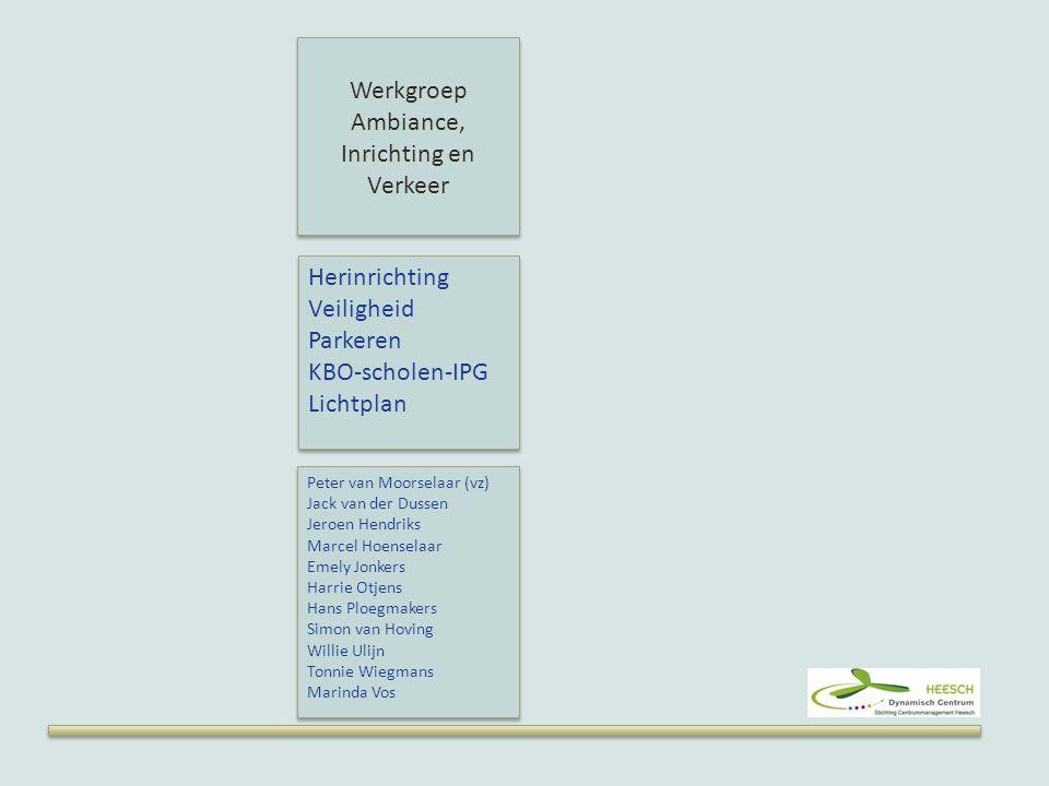 Werkgroep Ambiance, Inrichting en Verkeer Herinrichting Veiligheid Parkeren KBO-scholen-IPG Lichtplan Herinrichting Veiligheid Parkeren KBO-scholen-IPG Lichtplan Peter van Moorselaar (vz) Jack van der Dussen Jeroen Hendriks Marcel Hoenselaar Emely Jonkers Harrie Otjens Hans Ploegmakers Simon van Hoving Willie Ulijn Tonnie Wiegmans Marinda Vos Peter van Moorselaar (vz) Jack van der Dussen Jeroen Hendriks Marcel Hoenselaar Emely Jonkers Harrie Otjens Hans Ploegmakers Simon van Hoving Willie Ulijn Tonnie Wiegmans Marinda Vos