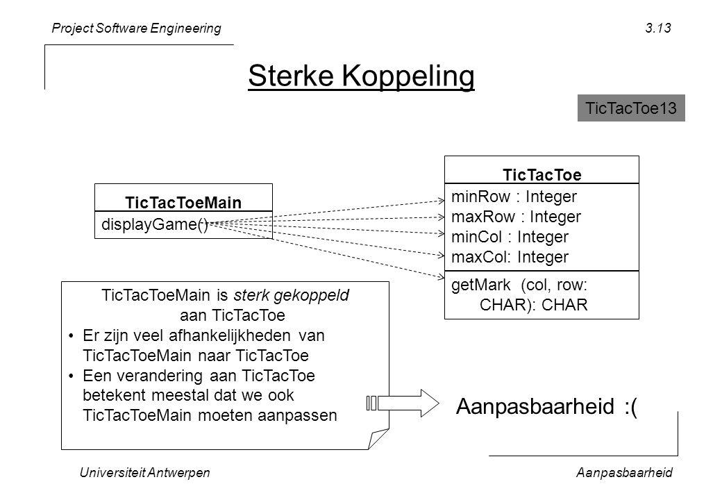 Project Software Engineering Universiteit AntwerpenAanpasbaarheid 3.13 Sterke Koppeling TicTacToeMain displayGame() TicTacToe minRow : Integer maxRow : Integer minCol : Integer maxCol: Integer getMark (col, row: CHAR): CHAR TicTacToeMain is sterk gekoppeld aan TicTacToe Er zijn veel afhankelijkheden van TicTacToeMain naar TicTacToe Een verandering aan TicTacToe betekent meestal dat we ook TicTacToeMain moeten aanpassen Aanpasbaarheid :( TicTacToe13