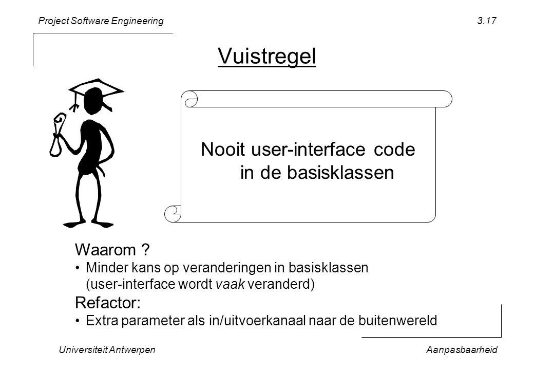 Project Software Engineering Universiteit AntwerpenAanpasbaarheid 3.17 Vuistregel Nooit user-interface code in de basisklassen Waarom ? Minder kans op