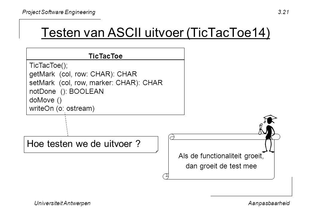 Project Software Engineering Universiteit AntwerpenAanpasbaarheid 3.21 Testen van ASCII uitvoer (TicTacToe14) TicTacToe TicTacToe(); getMark (col, row: CHAR): CHAR setMark (col, row, marker: CHAR): CHAR notDone (): BOOLEAN doMove () writeOn (o: ostream) Als de functionaliteit groeit, dan groeit de test mee Hoe testen we de uitvoer