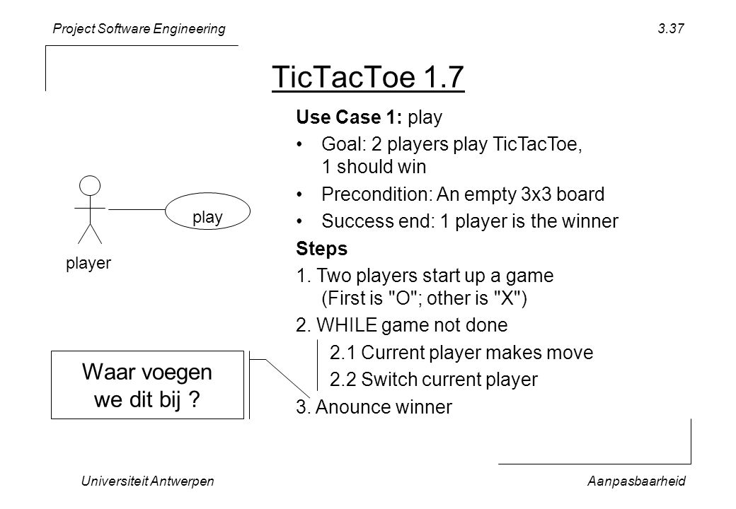 Project Software Engineering Universiteit AntwerpenAanpasbaarheid 3.37 TicTacToe 1.7 play player Use Case 1: play Goal: 2 players play TicTacToe, 1 should win Precondition: An empty 3x3 board Success end: 1 player is the winner Steps 1.