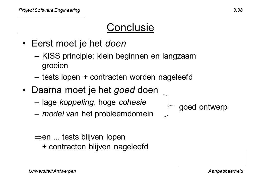 Project Software Engineering Universiteit AntwerpenAanpasbaarheid 3.38 Conclusie Eerst moet je het doen –KISS principle: klein beginnen en langzaam groeien –tests lopen + contracten worden nageleefd Daarna moet je het goed doen –lage koppeling, hoge cohesie –model van het probleemdomein  en...