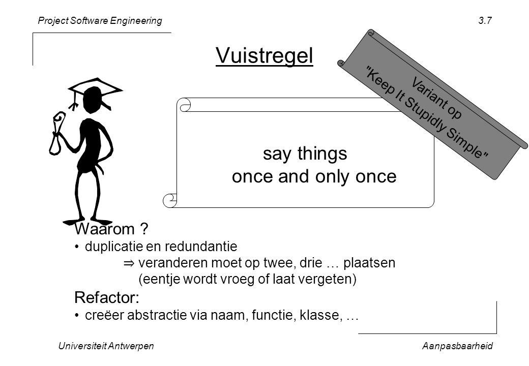 Project Software Engineering Universiteit AntwerpenAanpasbaarheid 3.7 Vuistregel say things once and only once Waarom ? duplicatie en redundantie ⇒ ve