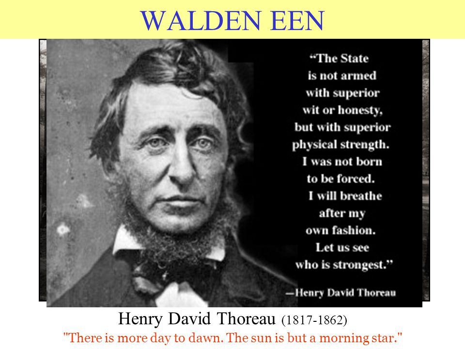 WALDEN EEN Henry David Thoreau (1817-1862) There is more day to dawn.