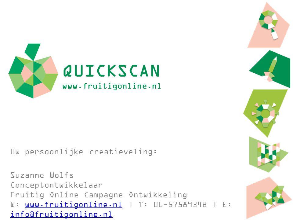 QUICKSCAN www.fruitigonline.nl Uw persoonlijke creatieveling: Suzanne Wolfs Conceptontwikkelaar Fruitig Online Campagne Ontwikkeling W: www.fruitigonl