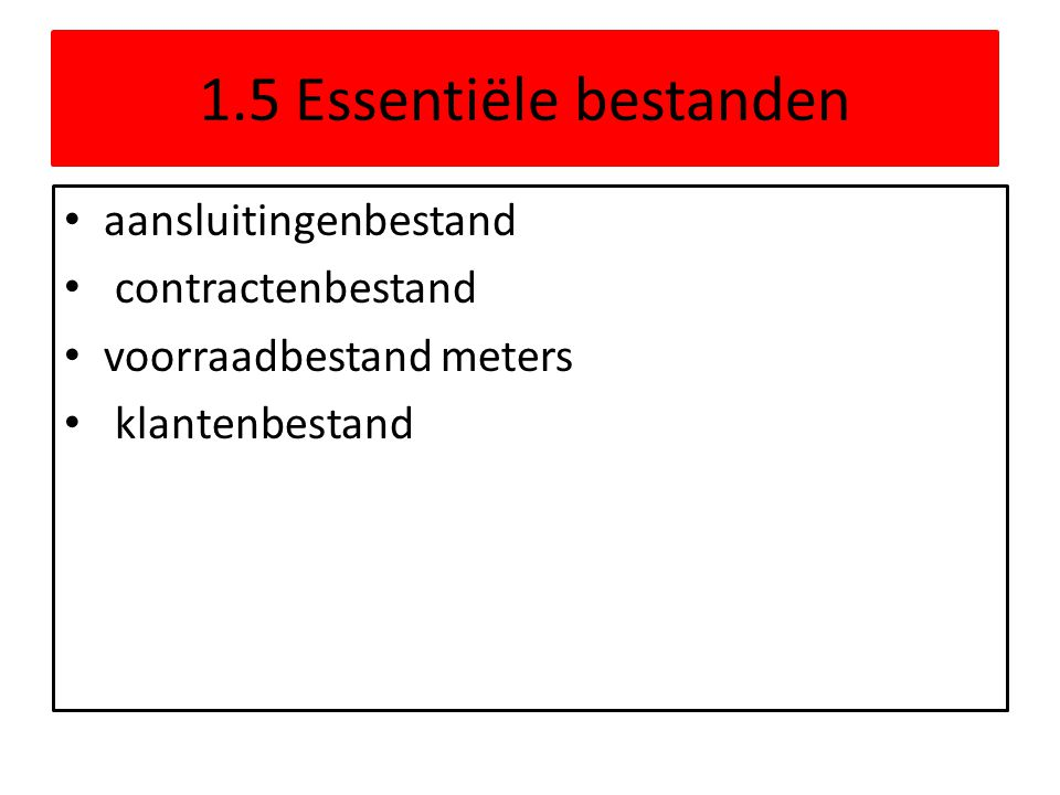 1.5 Essentiële bestanden aansluitingenbestand contractenbestand voorraadbestand meters klantenbestand