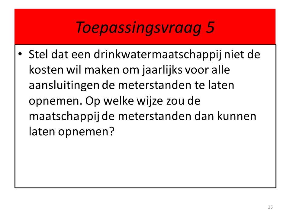Toepassingsvraag 5 Stel dat een drinkwatermaatschappij niet de kosten wil maken om jaarlijks voor alle aansluitingen de meterstanden te laten opnemen.