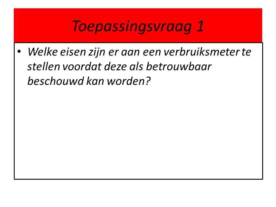 Toepassingsvraag 1 Welke eisen zijn er aan een verbruiksmeter te stellen voordat deze als betrouwbaar beschouwd kan worden?