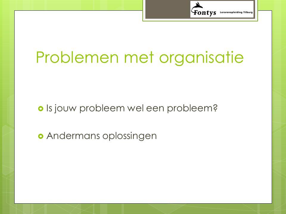 Problemen met organisatie  Is jouw probleem wel een probleem?  Andermans oplossingen