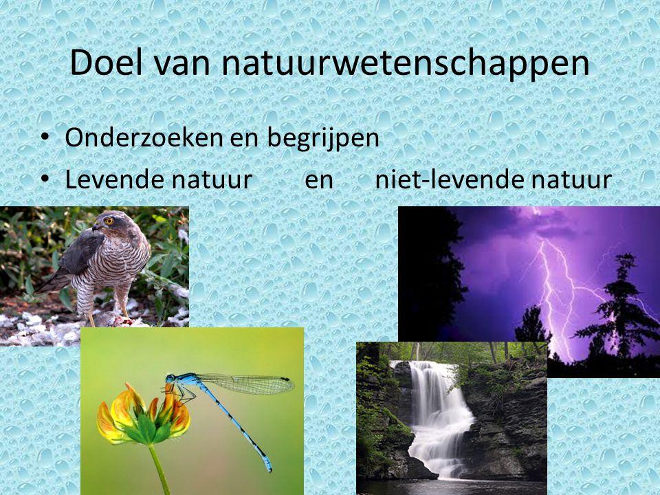 Doel van natuurwetenschappen Onderzoeken en begrijpen Levende natuur en niet-levende natuur